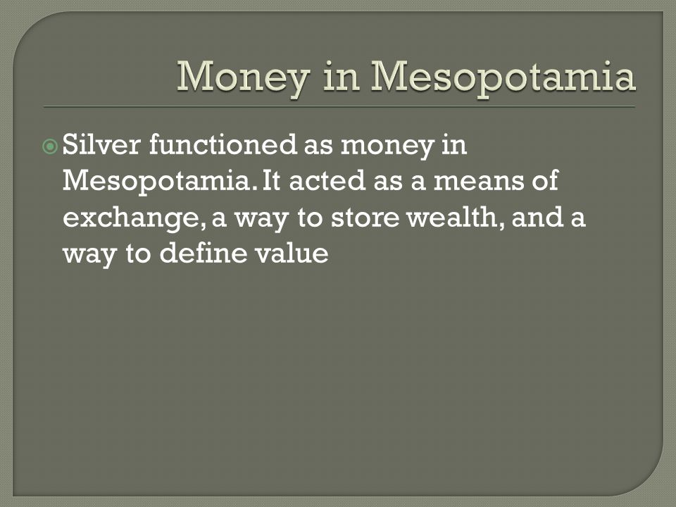  Silver functioned as money in Mesopotamia.