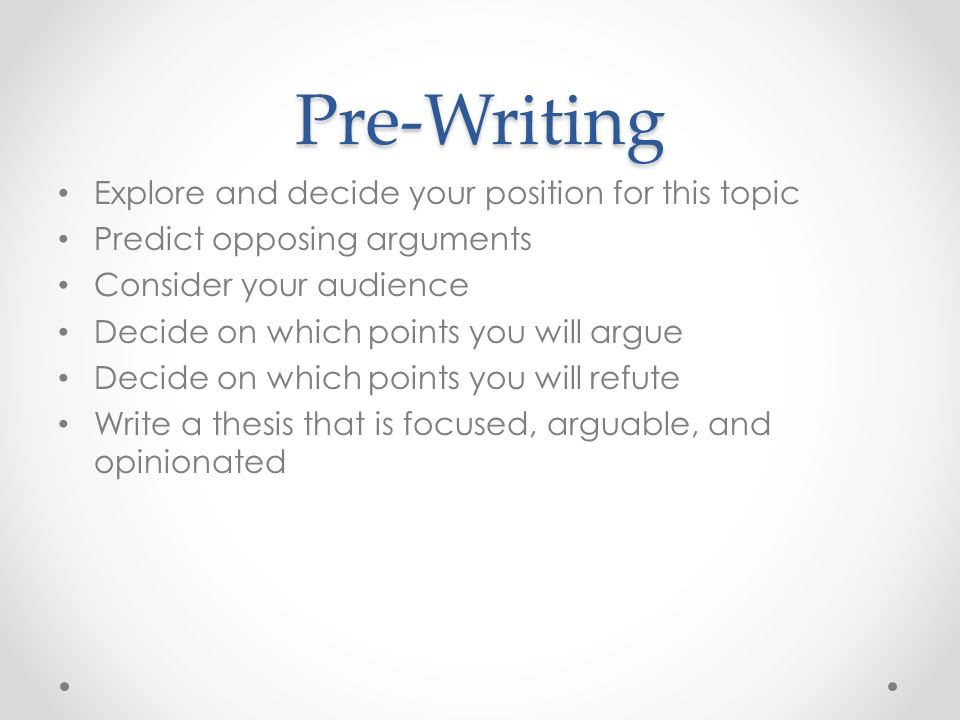 Pre-Writing Explore and decide your position for this topic Predict opposing arguments Consider your audience Decide on which points you will argue Decide on which points you will refute Write a thesis that is focused, arguable, and opinionated