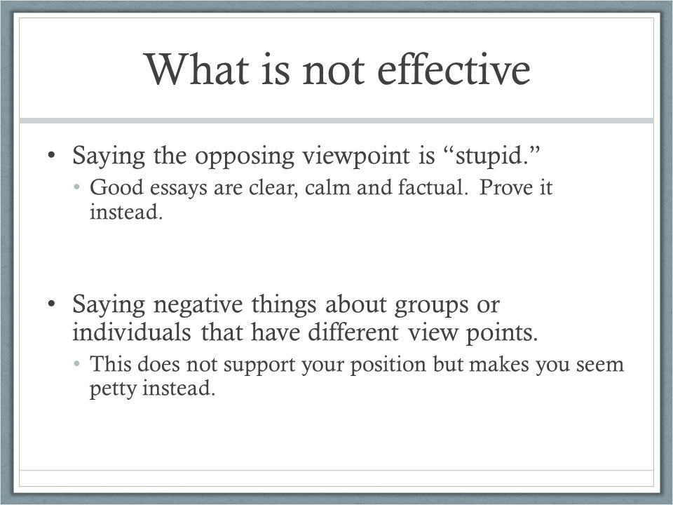 What is not effective Saying the opposing viewpoint is stupid. Good essays are clear, calm and factual.