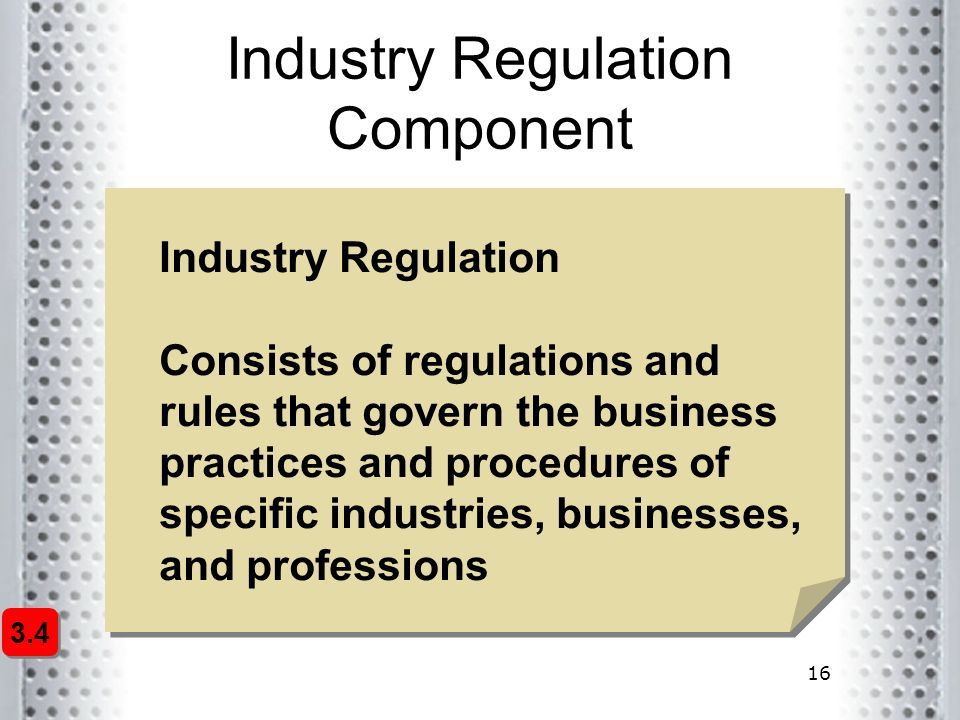 16 Industry Regulation Component Industry Regulation Consists of regulations and rules that govern the business practices and procedures of specific i