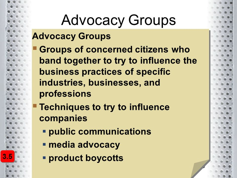 19 Advocacy Groups  Groups of concerned citizens who band together to try to influence the business practices of specific industries, businesses, and