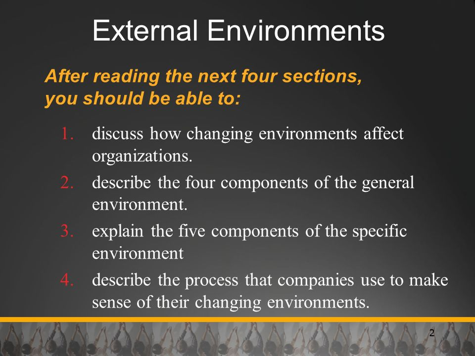 2 External Environments After reading the next four sections, you should be able to: 1.discuss how changing environments affect organizations. 2.descr