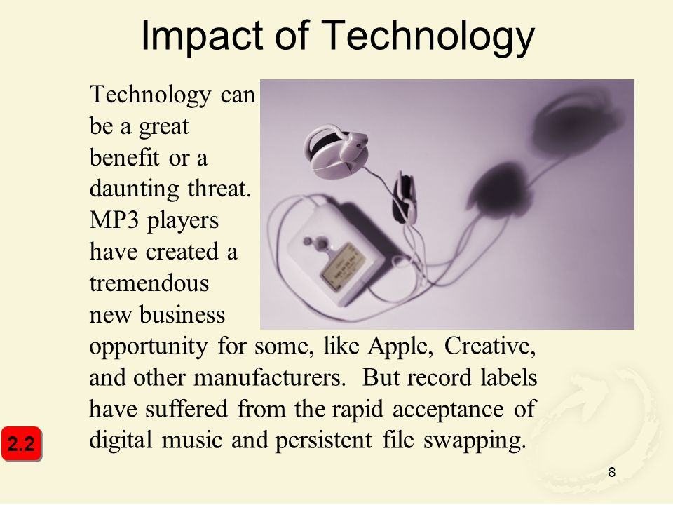 8 Impact of Technology Technology can be a great benefit or a daunting threat. MP3 players have created a tremendous new business opportunity for some