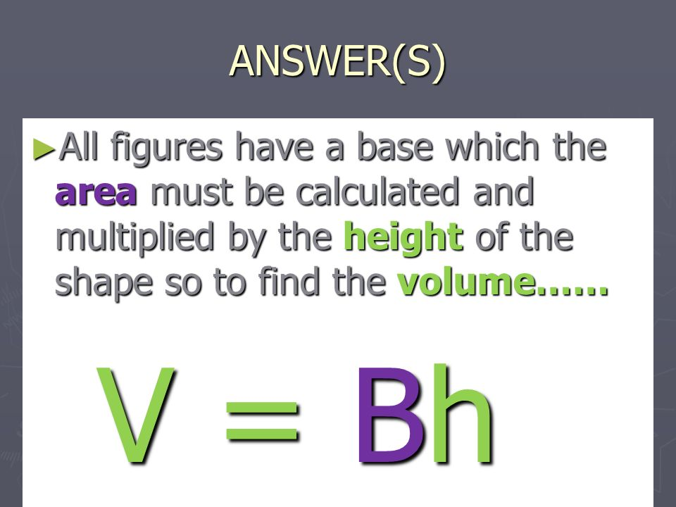 ANSWER(S) ► All figures have a base which the area must be calculated and multiplied by the height of the shape so to find the volume…… V = Bh