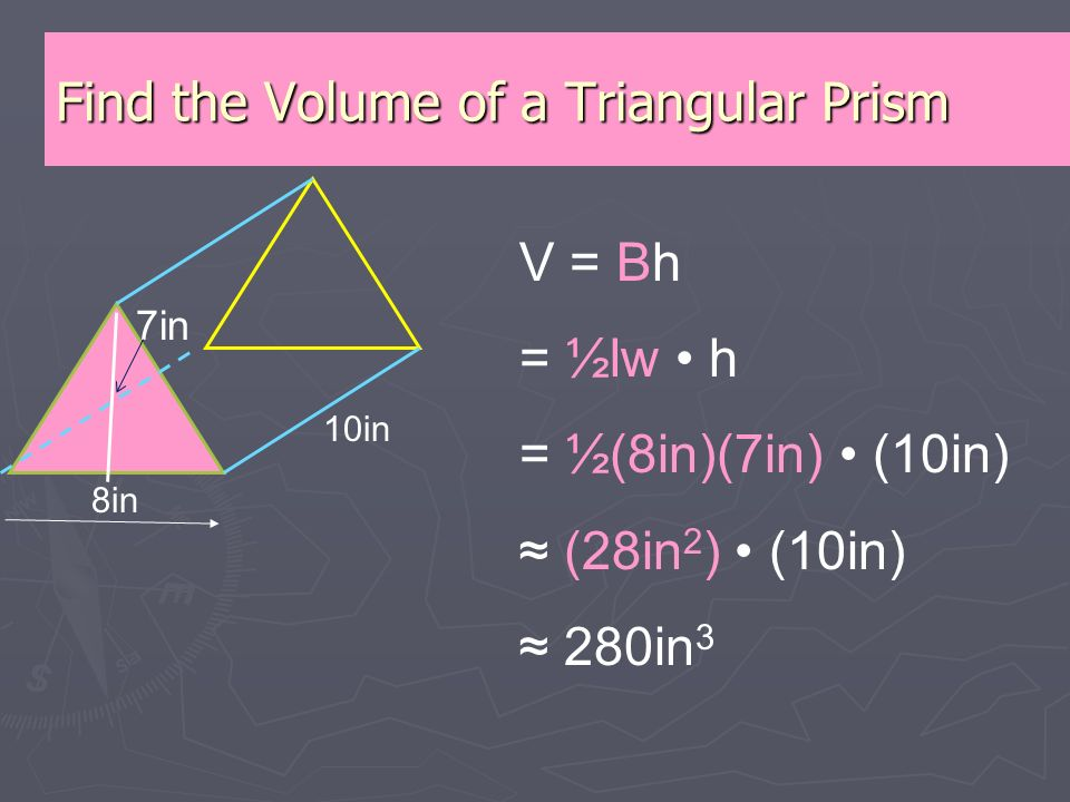 Find the Volume of a Triangular Prism 8in 10in V = Bh = ½lw h = ½(8in)(7in) (10in) ≈ (28in 2 ) (10in) ≈ 280in 3 7in