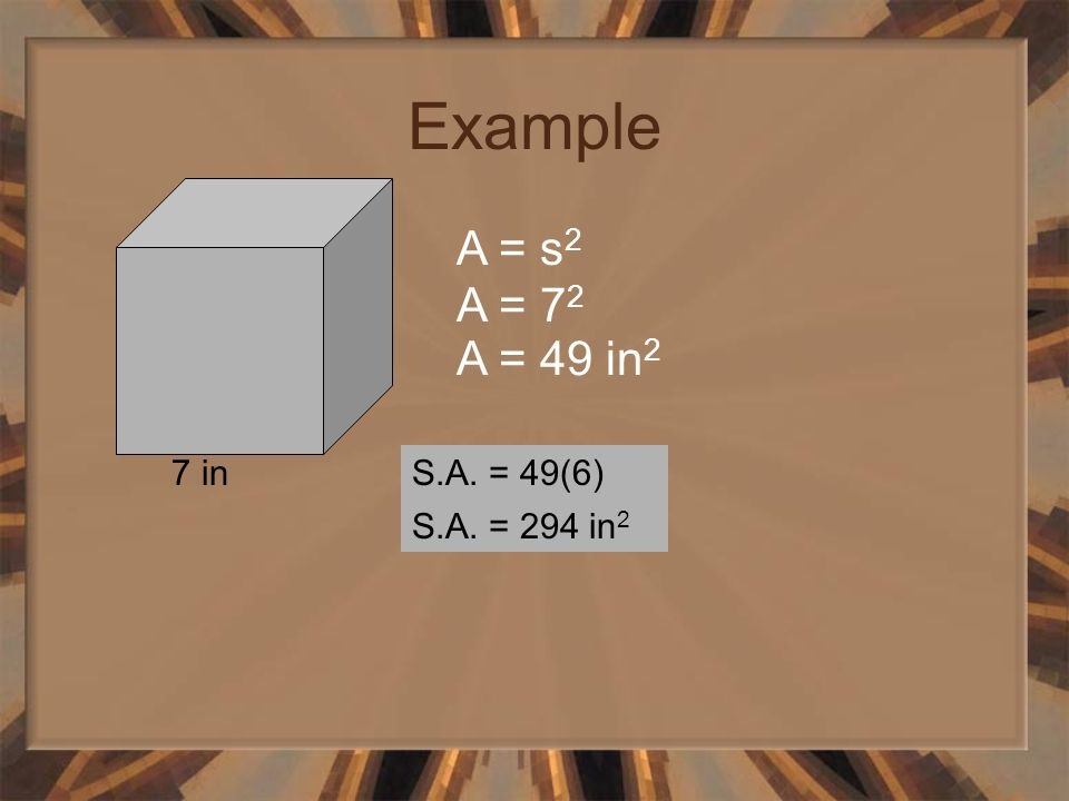 Example 7 in A = s 2 A = 7 2 A = 49 in 2 S.A. = 49(6) S.A. = 294 in 2