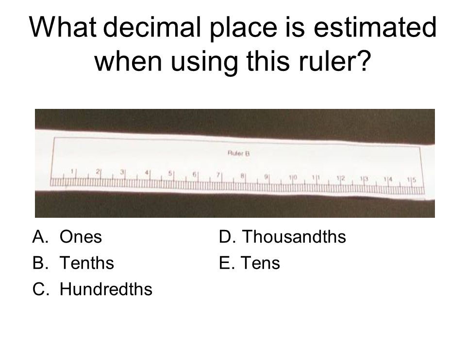 What digit would be estimated in using this ruler.