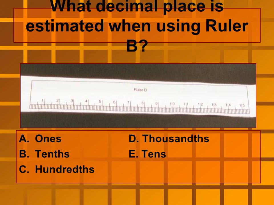What digit would be estimated in using Ruler A A.Ones B.Tenths C.Hundredths D.Thousandths E.Tens