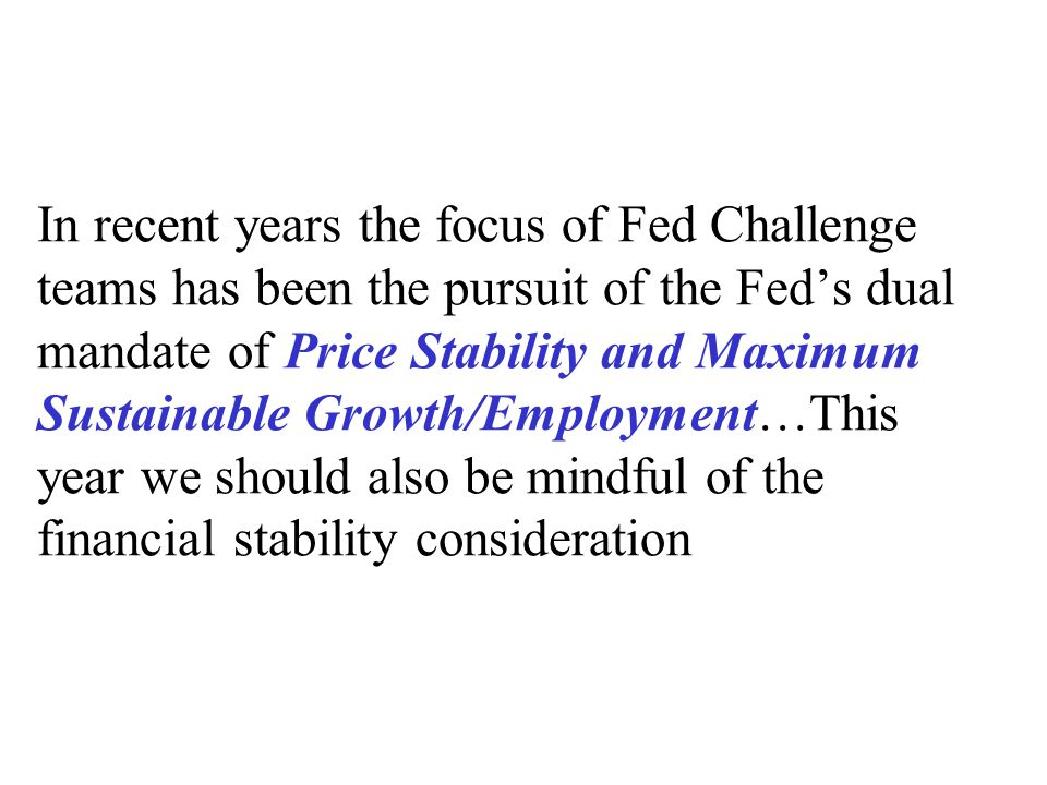 In recent years the focus of Fed Challenge teams has been the pursuit of the Fed's dual mandate of Price Stability and Maximum Sustainable Growth/Employment…This year we should also be mindful of the financial stability consideration