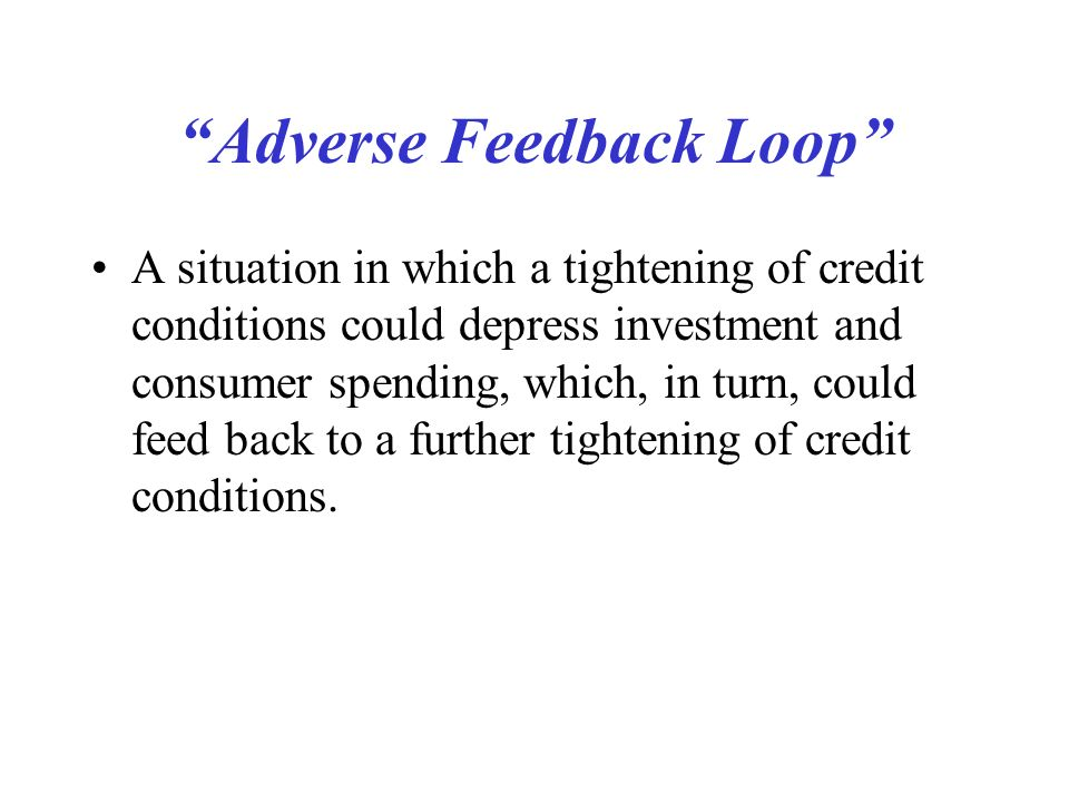 Adverse Feedback Loop A situation in which a tightening of credit conditions could depress investment and consumer spending, which, in turn, could feed back to a further tightening of credit conditions.