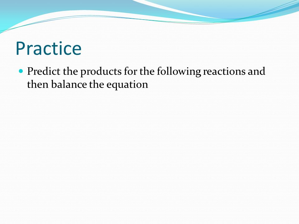 Practice Predict the products for the following reactions and then balance the equation