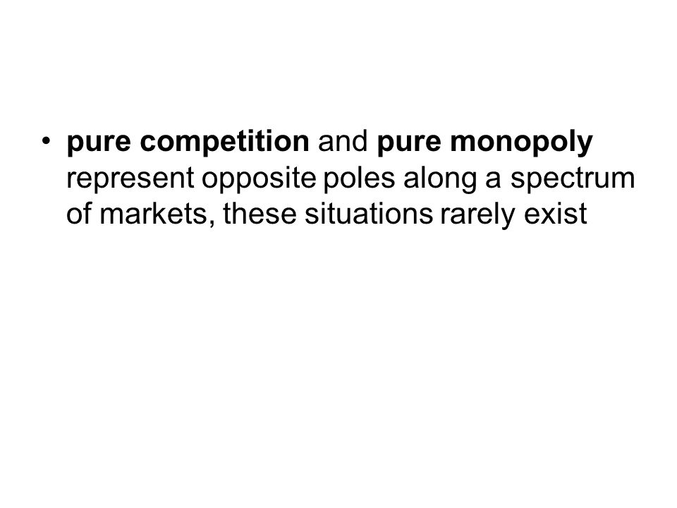 pure competition and pure monopoly represent opposite poles along a spectrum of markets, these situations rarely exist
