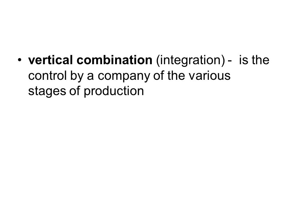 vertical combination (integration) - is the control by a company of the various stages of production