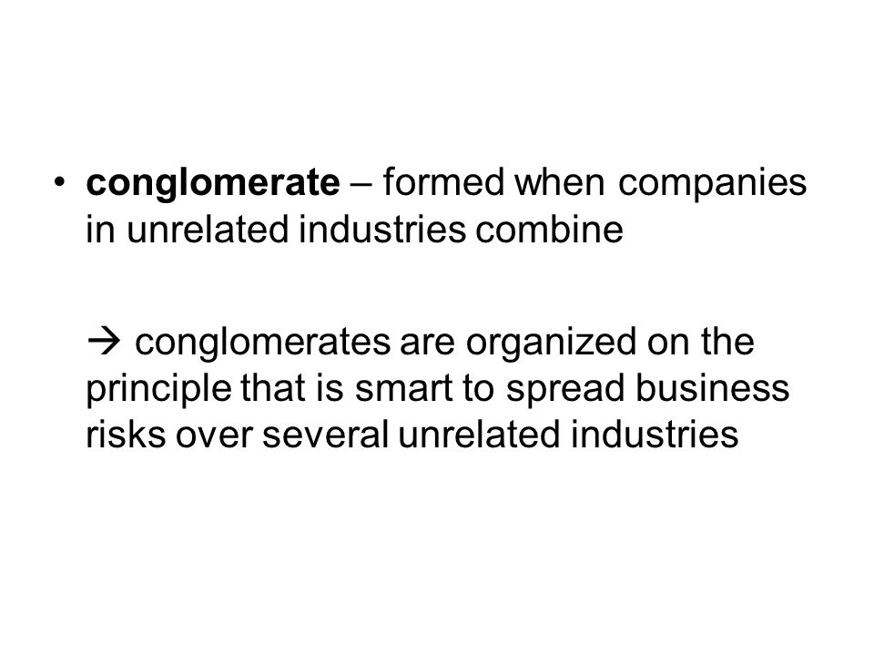conglomerate – formed when companies in unrelated industries combine  conglomerates are organized on the principle that is smart to spread business risks over several unrelated industries