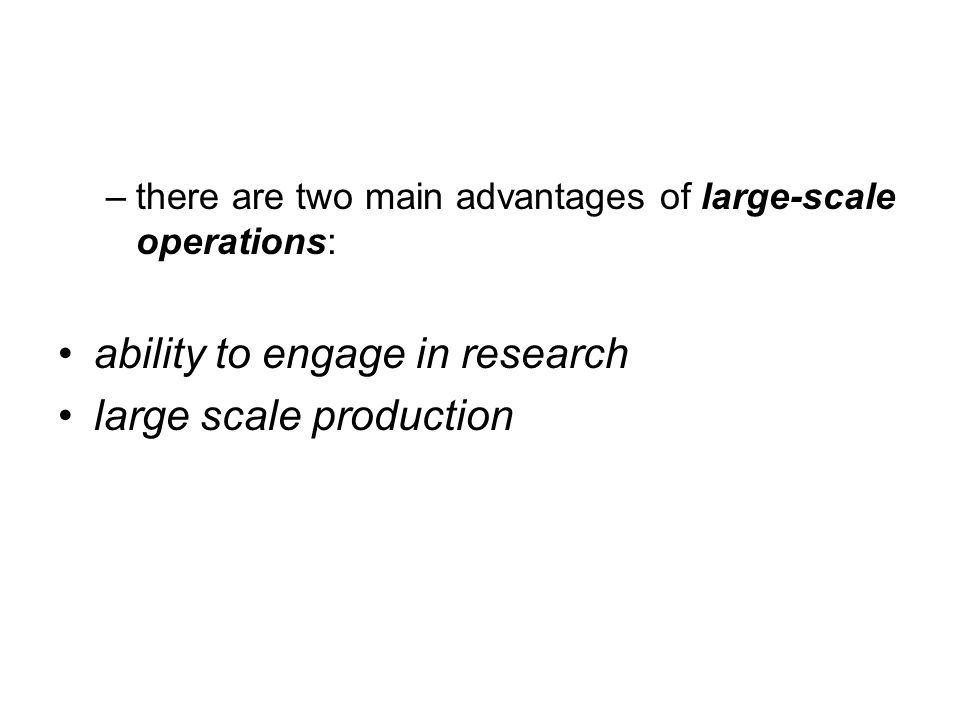 –there are two main advantages of large-scale operations: ability to engage in research large scale production