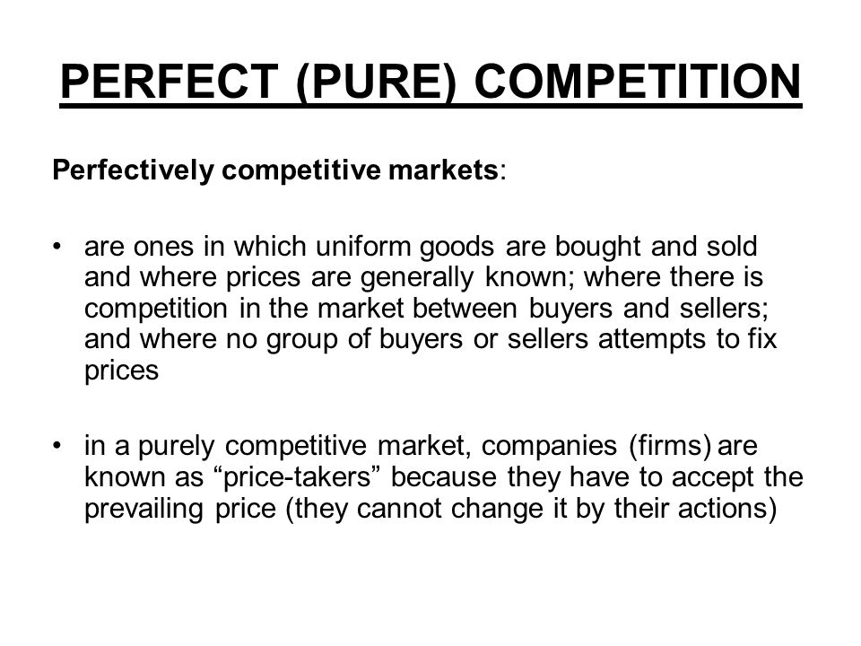 PERFECT (PURE) COMPETITION Perfectively competitive markets: are ones in which uniform goods are bought and sold and where prices are generally known; where there is competition in the market between buyers and sellers; and where no group of buyers or sellers attempts to fix prices in a purely competitive market, companies (firms) are known as price-takers because they have to accept the prevailing price (they cannot change it by their actions)