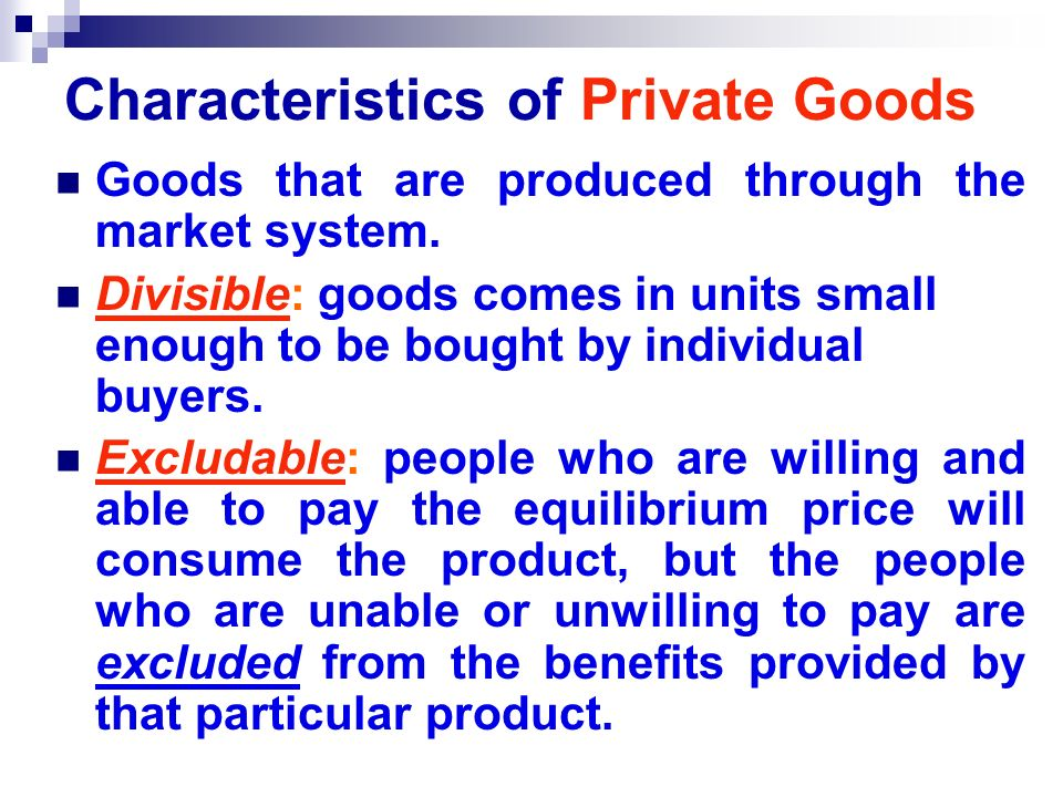 Characteristics of Private Goods Goods that are produced through the market system.