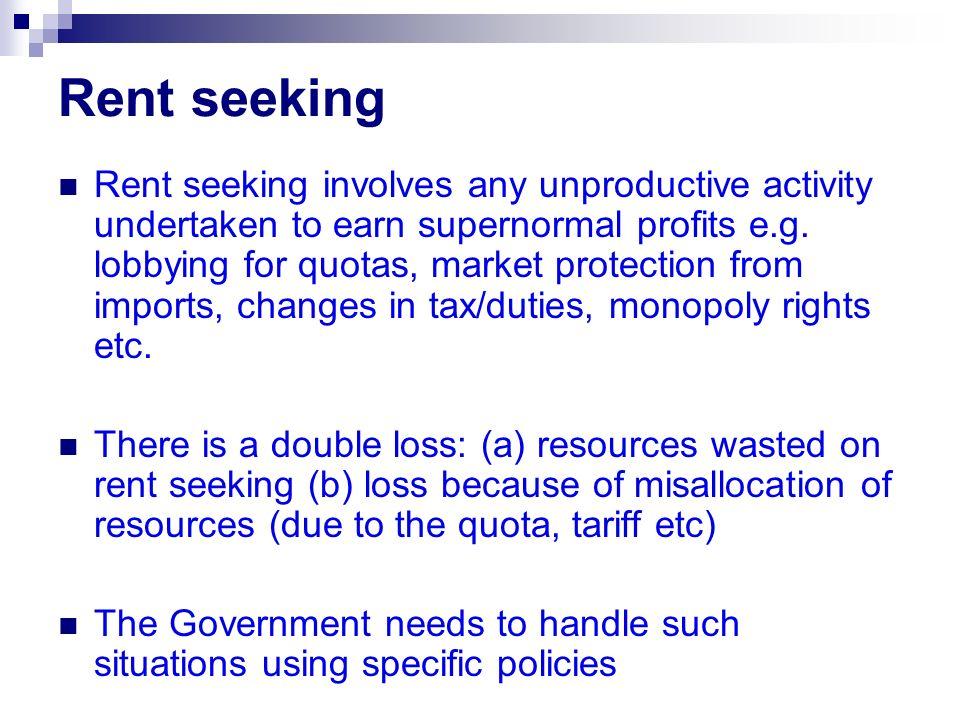 Rent seeking Rent seeking involves any unproductive activity undertaken to earn supernormal profits e.g.