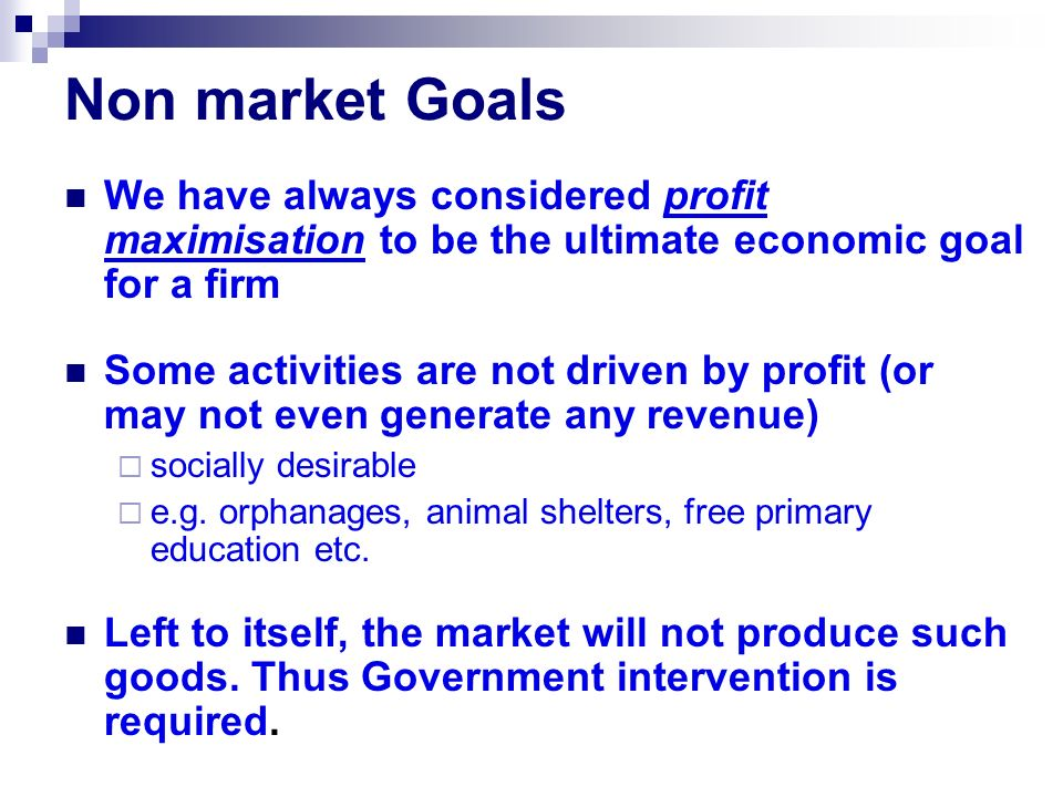 Non market Goals We have always considered profit maximisation to be the ultimate economic goal for a firm Some activities are not driven by profit (or may not even generate any revenue)  socially desirable  e.g.