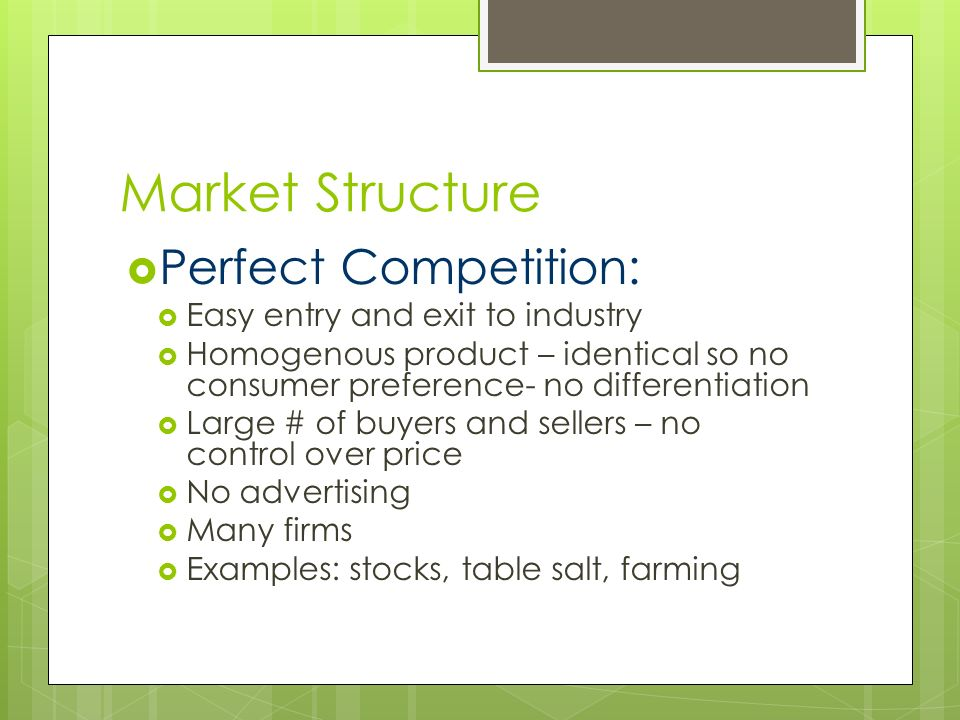 Market Structure  Perfect Competition:  Easy entry and exit to industry  Homogenous product – identical so no consumer preference- no differentiation  Large # of buyers and sellers – no control over price  No advertising  Many firms  Examples: stocks, table salt, farming