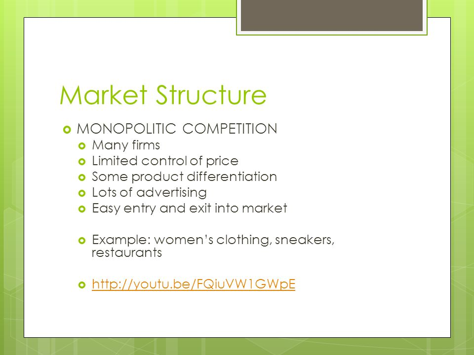 Market Structure  MONOPOLITIC COMPETITION  Many firms  Limited control of price  Some product differentiation  Lots of advertising  Easy entry and exit into market  Example: women's clothing, sneakers, restaurants 