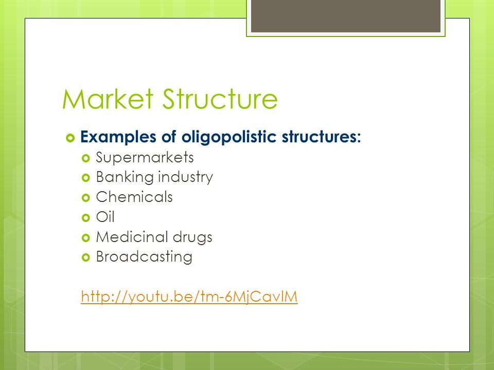 Market Structure  Examples of oligopolistic structures:  Supermarkets  Banking industry  Chemicals  Oil  Medicinal drugs  Broadcasting