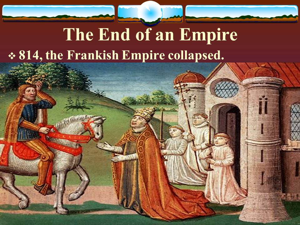 The End of an Empire  814, the Frankish Empire collapsed.