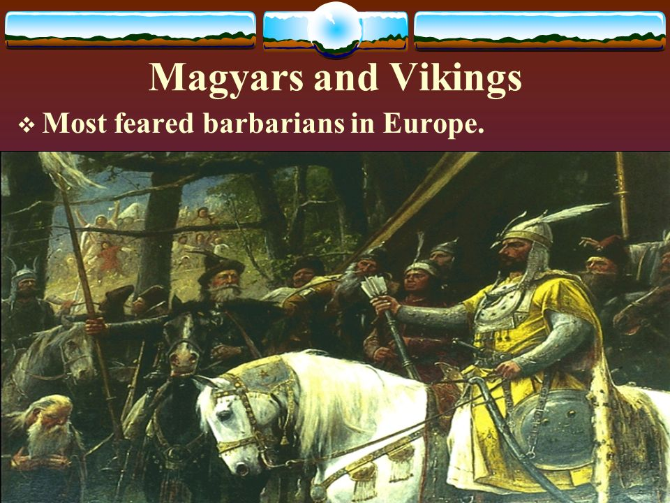 Magyars and Vikings  Most feared barbarians in Europe.