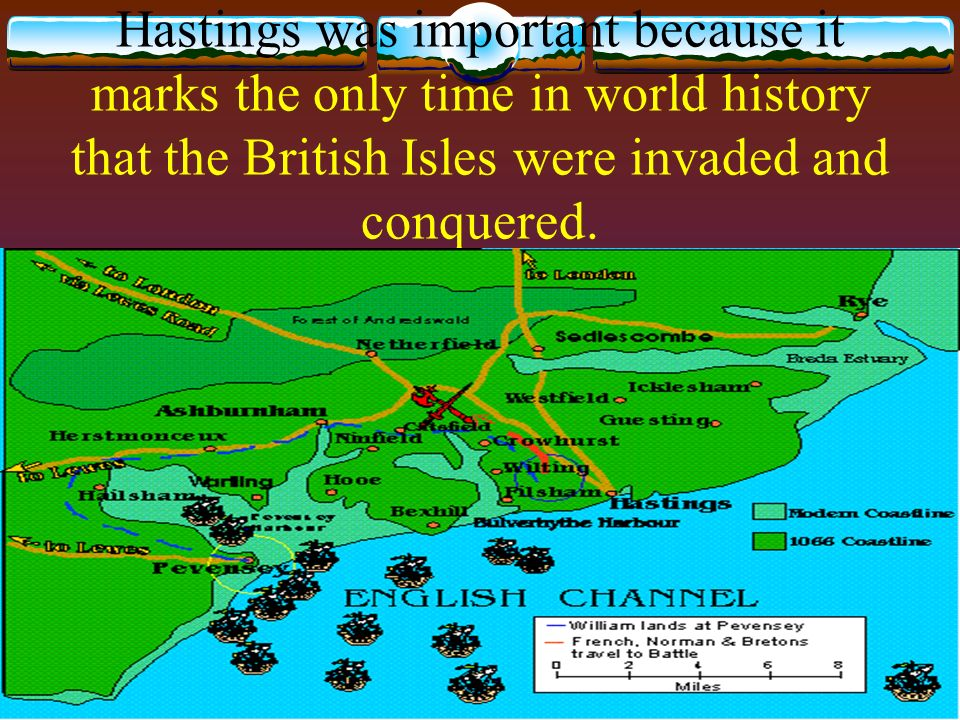 Hastings was important because it marks the only time in world history that the British Isles were invaded and conquered.