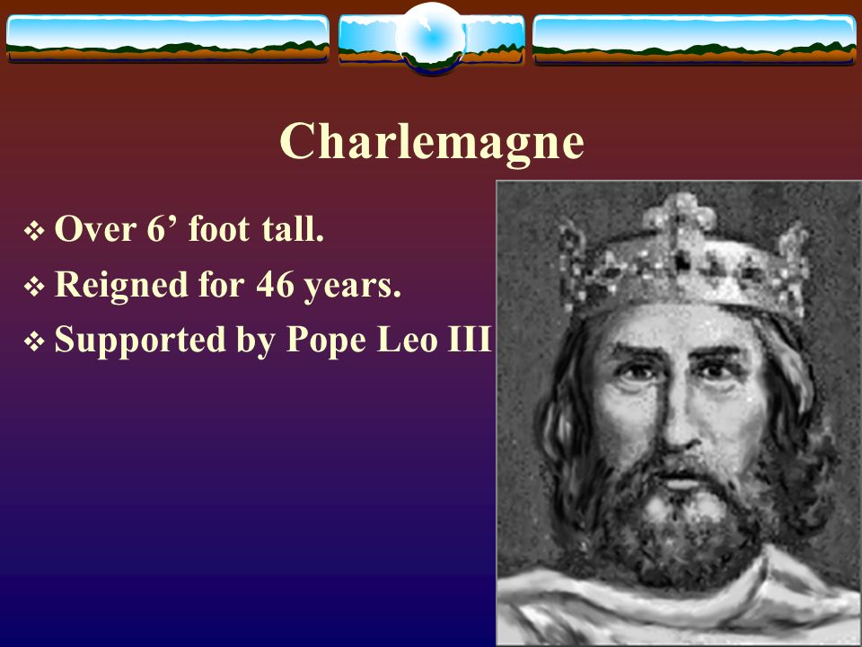 Charlemagne  Over 6' foot tall.  Reigned for 46 years.  Supported by Pope Leo III