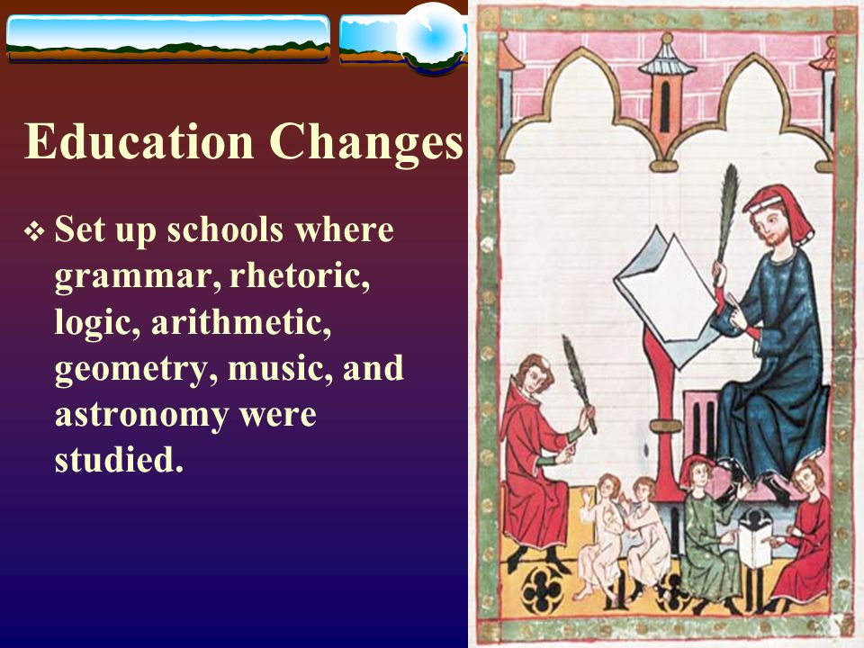 Education Changes  Set up schools where grammar, rhetoric, logic, arithmetic, geometry, music, and astronomy were studied.