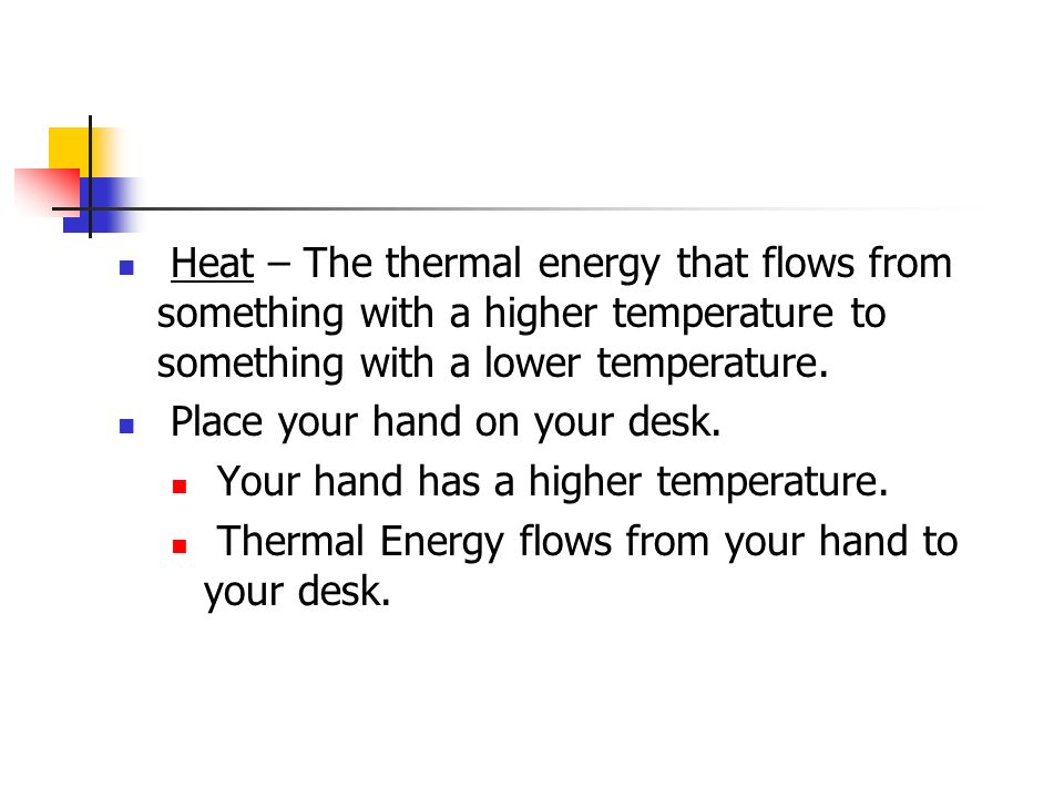 Heat – The thermal energy that flows from something with a higher temperature to something with a lower temperature.