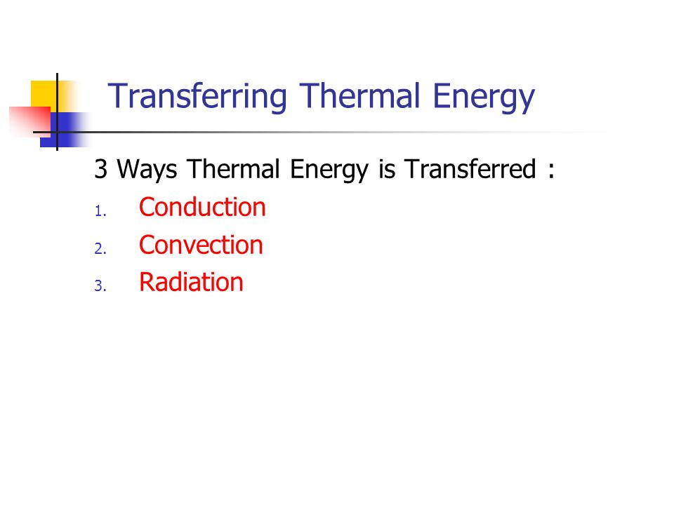 Transferring Thermal Energy 3 Ways Thermal Energy is Transferred : 1.