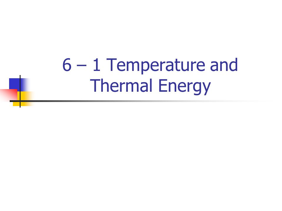 6 – 1 Temperature and Thermal Energy
