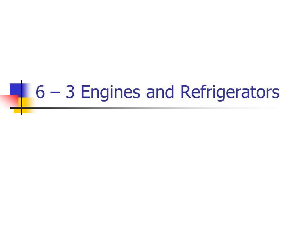 6 – 3 Engines and Refrigerators
