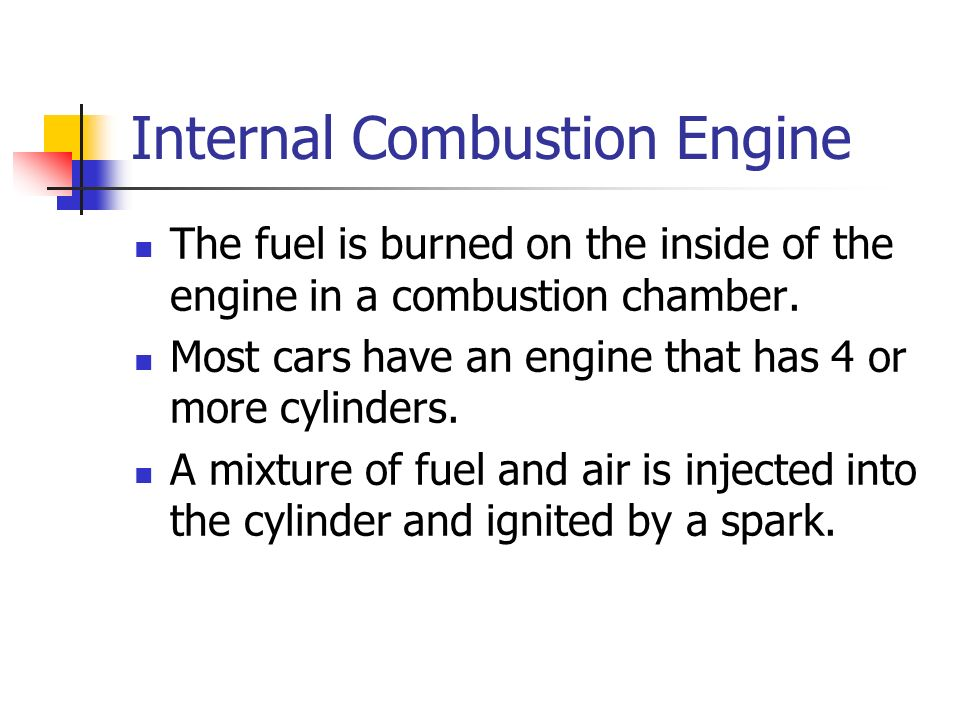 Internal Combustion Engine The fuel is burned on the inside of the engine in a combustion chamber.
