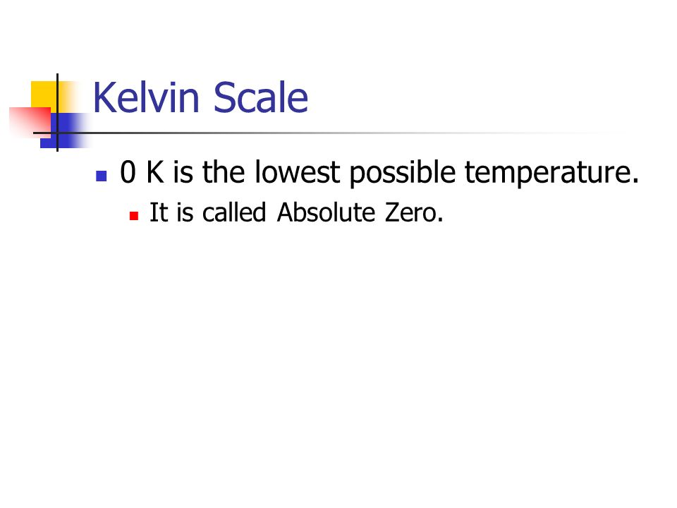 Kelvin Scale 0 K is the lowest possible temperature. It is called Absolute Zero.