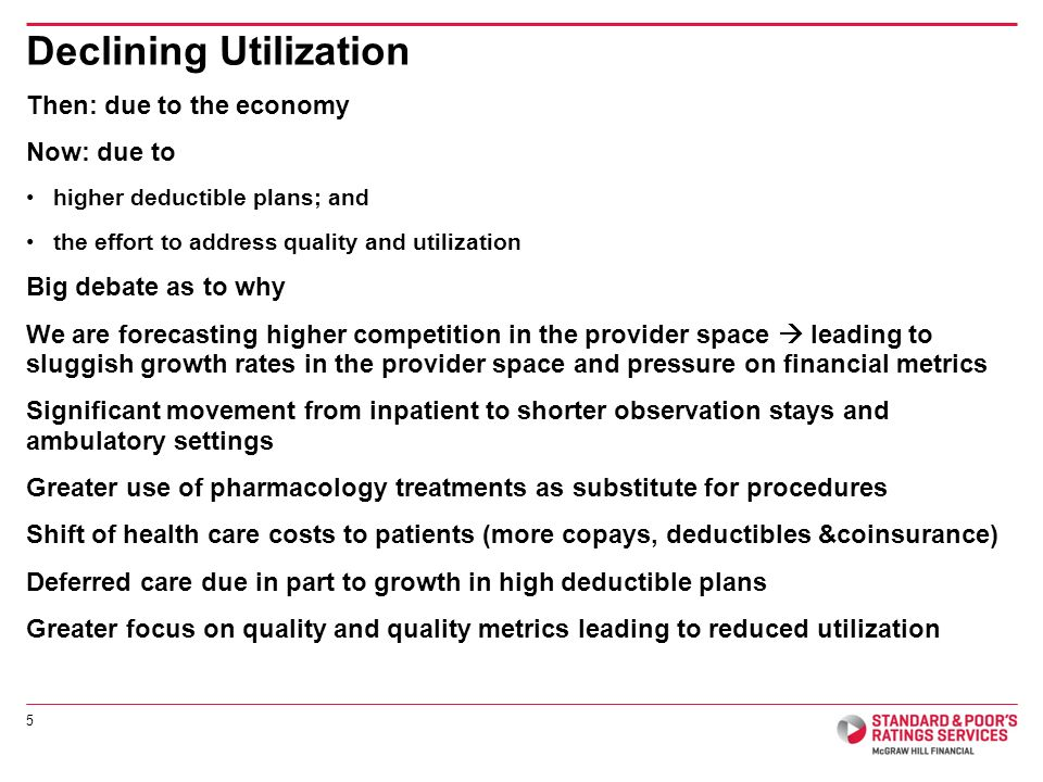 Then: due to the economy Now: due to higher deductible plans; and the effort to address quality and utilization Big debate as to why We are forecasting higher competition in the provider space  leading to sluggish growth rates in the provider space and pressure on financial metrics Significant movement from inpatient to shorter observation stays and ambulatory settings Greater use of pharmacology treatments as substitute for procedures Shift of health care costs to patients (more copays, deductibles &coinsurance) Deferred care due in part to growth in high deductible plans Greater focus on quality and quality metrics leading to reduced utilization Declining Utilization 5