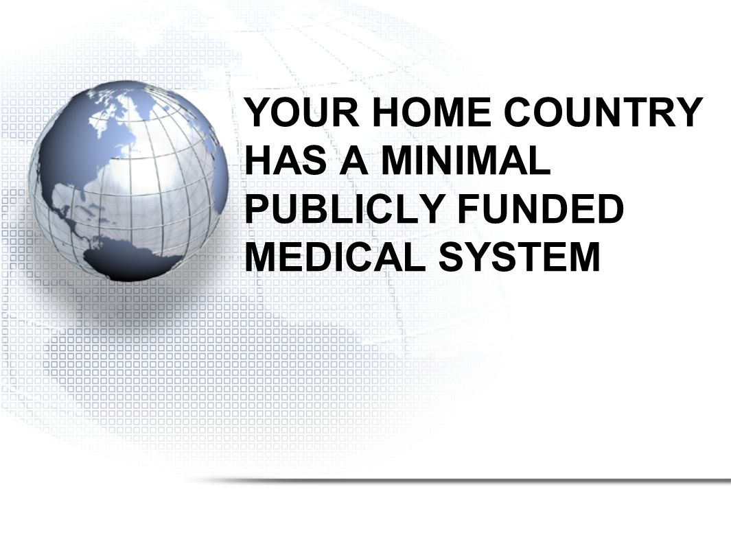YOUR HOME COUNTRY HAS A MINIMAL PUBLICLY FUNDED MEDICAL SYSTEM