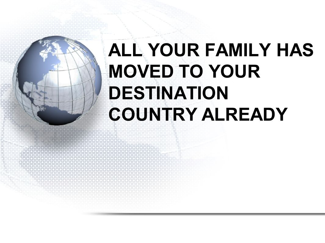 ALL YOUR FAMILY HAS MOVED TO YOUR DESTINATION COUNTRY ALREADY