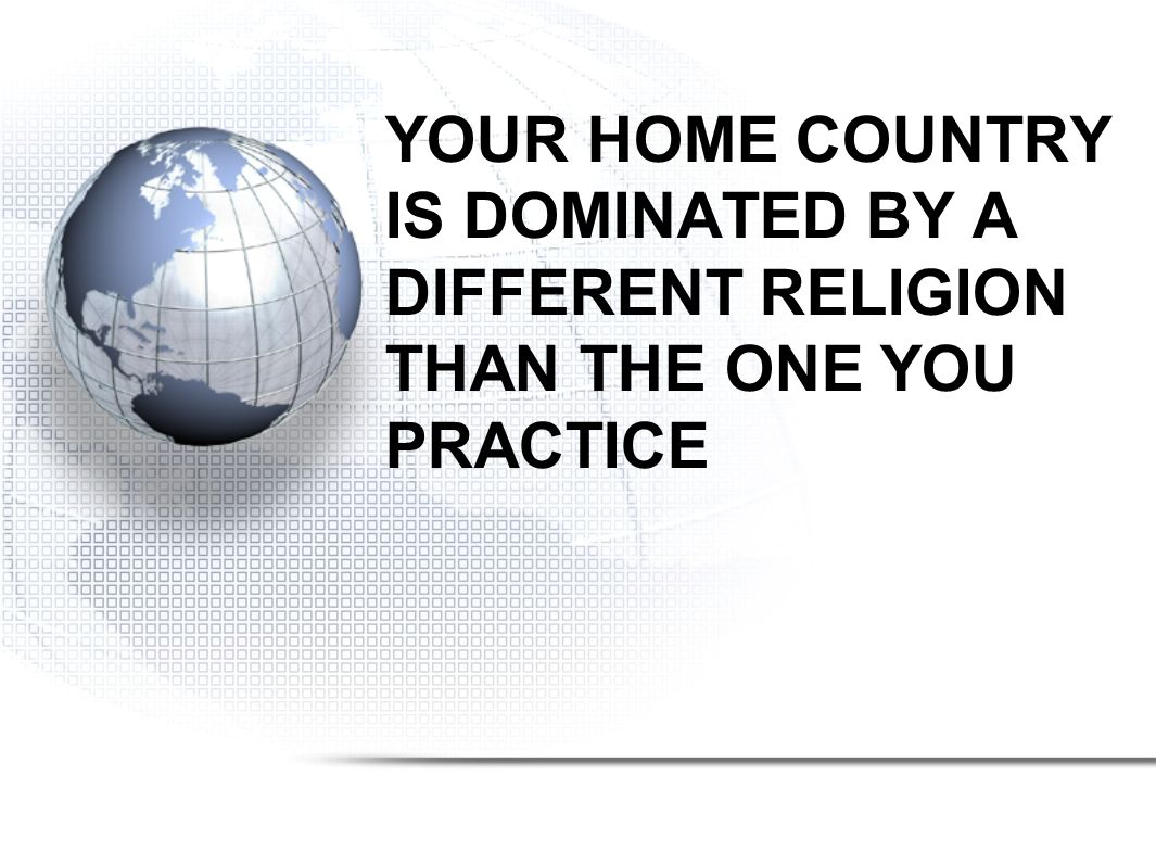 YOUR HOME COUNTRY IS DOMINATED BY A DIFFERENT RELIGION THAN THE ONE YOU PRACTICE