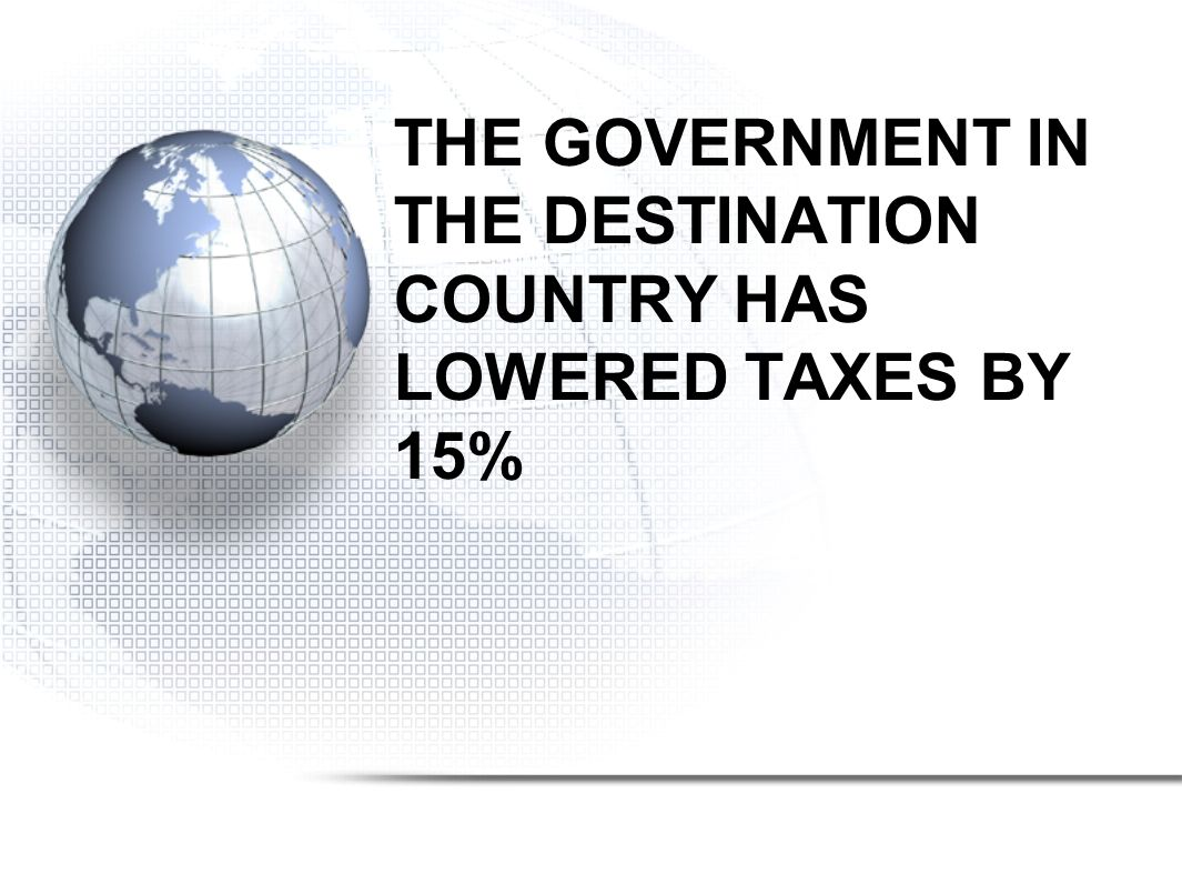 THE GOVERNMENT IN THE DESTINATION COUNTRY HAS LOWERED TAXES BY 15%