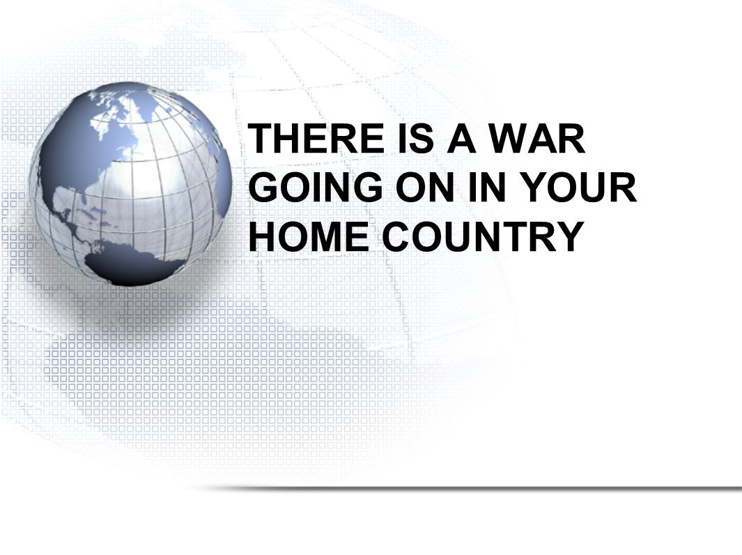 THERE IS A WAR GOING ON IN YOUR HOME COUNTRY