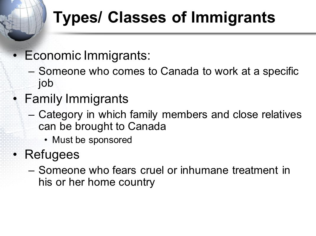 Types/ Classes of Immigrants Economic Immigrants: –Someone who comes to Canada to work at a specific job Family Immigrants –Category in which family members and close relatives can be brought to Canada Must be sponsored Refugees –Someone who fears cruel or inhumane treatment in his or her home country