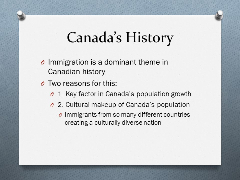 Canada's History O Immigration is a dominant theme in Canadian history O Two reasons for this: O 1.