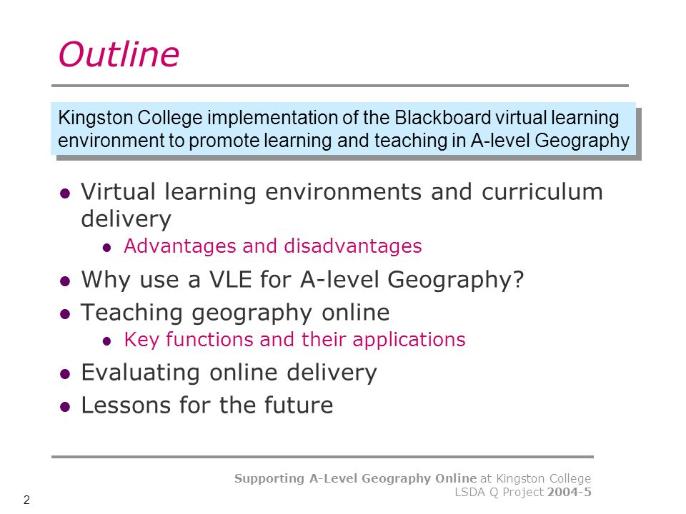 2 Supporting A-Level Geography Online at Kingston College LSDA Q Project Outline Virtual learning environments and curriculum delivery Advantages and disadvantages Why use a VLE for A-level Geography.