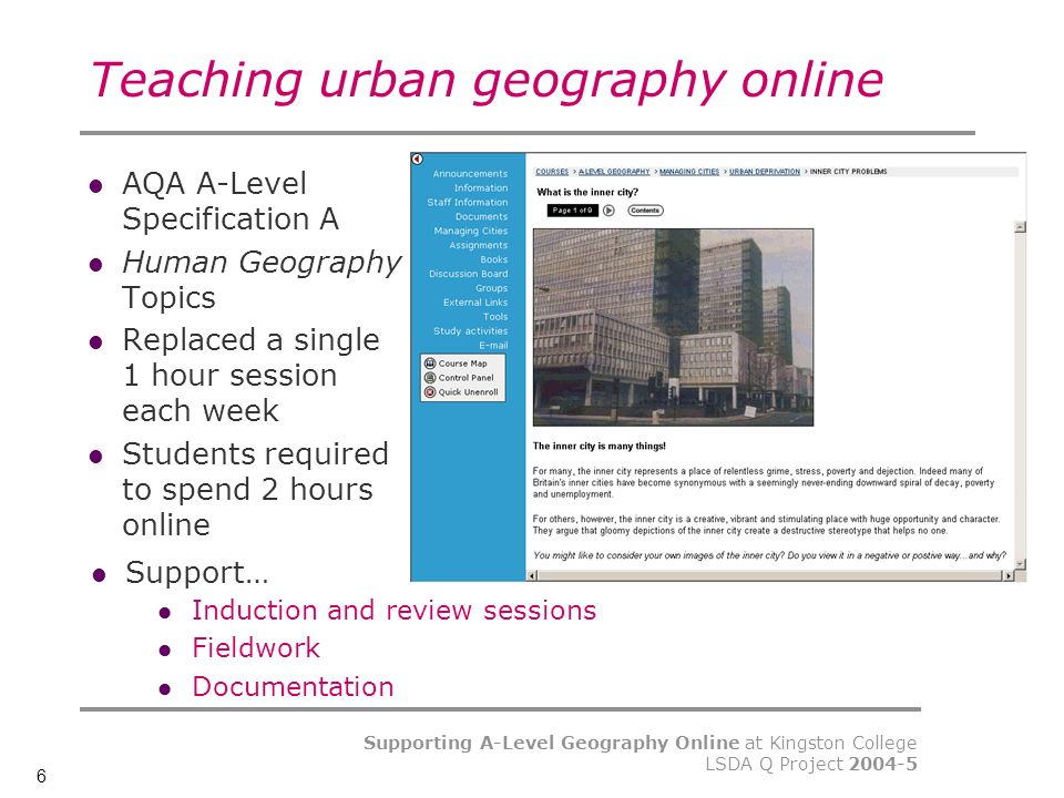 6 Supporting A-Level Geography Online at Kingston College LSDA Q Project Teaching urban geography online AQA A-Level Specification A Human Geography Topics Replaced a single 1 hour session each week Students required to spend 2 hours online Support… Induction and review sessions Fieldwork Documentation