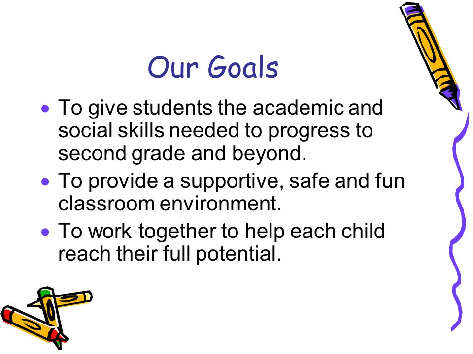 Our Goals  To give students the academic and social skills needed to progress to second grade and beyond.