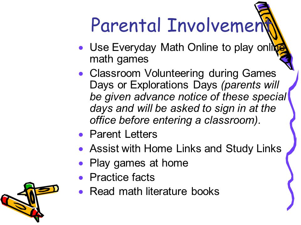 Parental Involvement  Use Everyday Math Online to play online math games  Classroom Volunteering during Games Days or Explorations Days (parents will be given advance notice of these special days and will be asked to sign in at the office before entering a classroom).