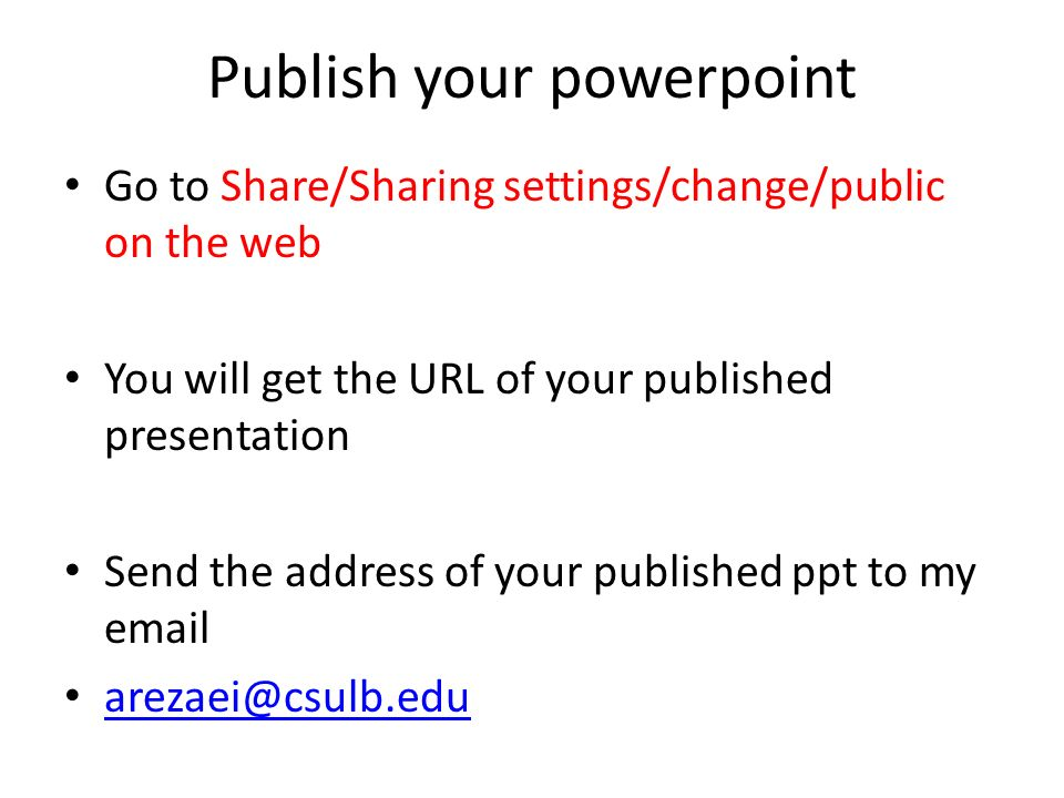 Publish your powerpoint Go to Share/Sharing settings/change/public on the web You will get the URL of your published presentation Send the address of your published ppt to my